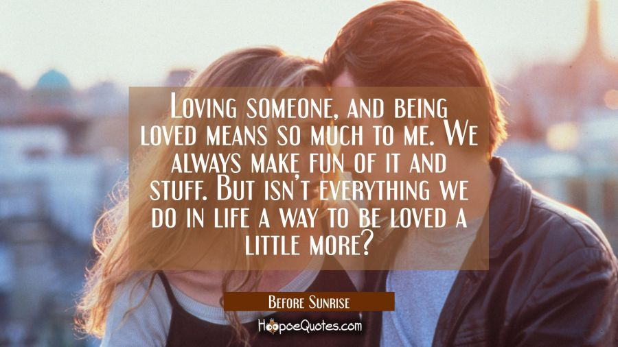 Loving someone, and being loved means so much to me. We always make fun of it and stuff. But isn't everything we do in life a way to be loved a little more? Movie Quotes Quotes