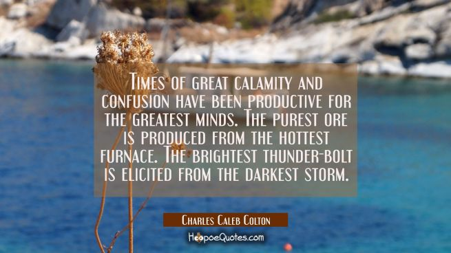 Times of great calamity and confusion have been productive for the greatest minds. The purest ore i