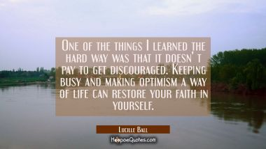 One of the things I learned the hard way was that it doesn' t pay to get discouraged. Keeping busy Lucille Ball Quotes