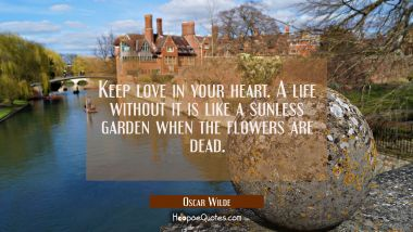 Keep love in your heart. A life without it is like a sunless garden when the flowers are dead. Oscar Wilde Quotes