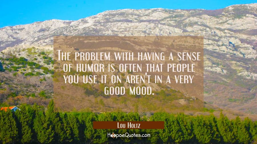 The problem with having a sense of humor is often that people you use it on aren't in a very good m Lou Holtz Quotes