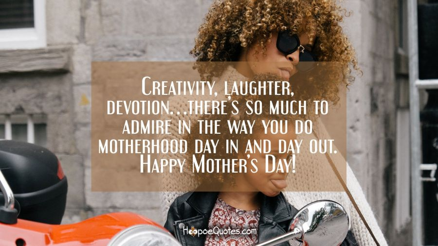Creativity, laughter, devotion… there's so much to admire in the way you do motherhood day in and day out. Happy Mother's day! Mother's Day Quotes