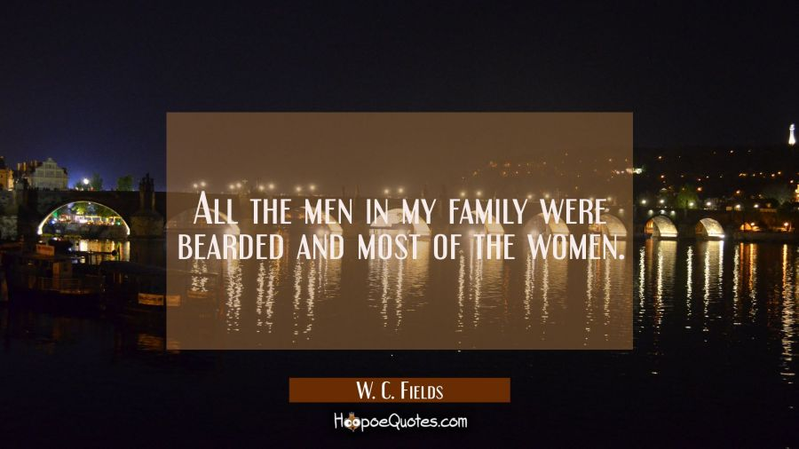 All the men in my family were bearded and most of the women. W. C. Fields Quotes