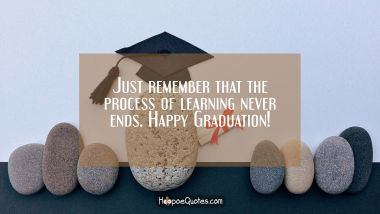 Just remember that the process of learning never ends. Happy Graduation!