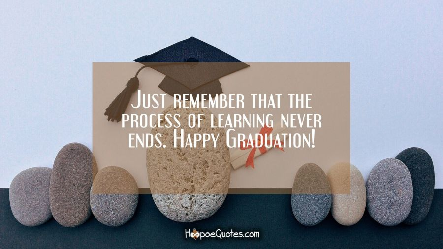 Just remember that the process of learning never ends. Happy Graduation! Graduation Quotes