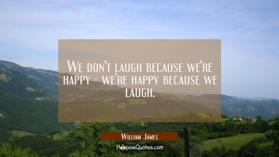 We don't laugh because we're happy - we're happy because we laugh. William James Quotes