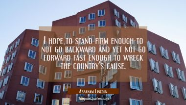 I hope to stand firm enough to not go backward and yet not go forward fast enough to wreck the coun