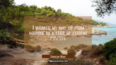 I worked my way up from nothing to a state of extreme poverty. Groucho Marx Quotes