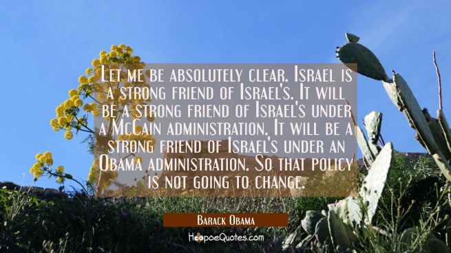 Let me be absolutely clear. Israel is a strong friend of Israel's. It will be a strong friend of Is