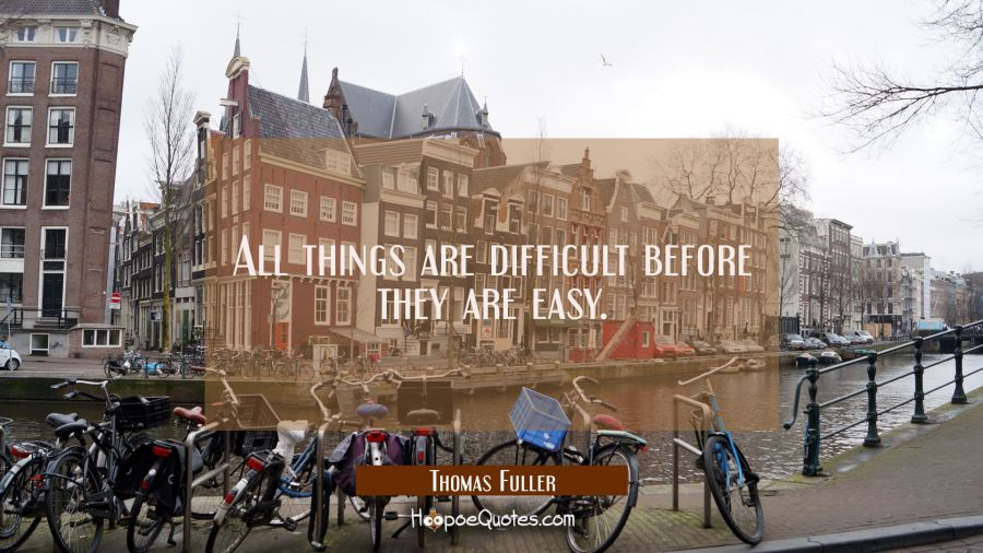 All things are difficult before they are easy. Thomas Fuller Quotes