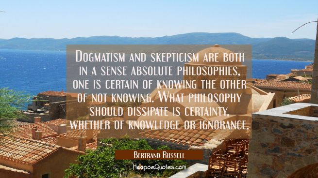 Dogmatism and skepticism are both in a sense absolute philosophies, one is certain of knowing the o
