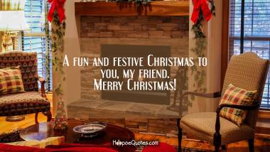 A fun and festive Christmas to you, my friend. Merry Christmas! Christmas Quotes