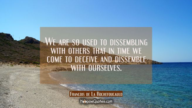 We are so used to dissembling with others that in time we come to deceive and dissemble with oursel