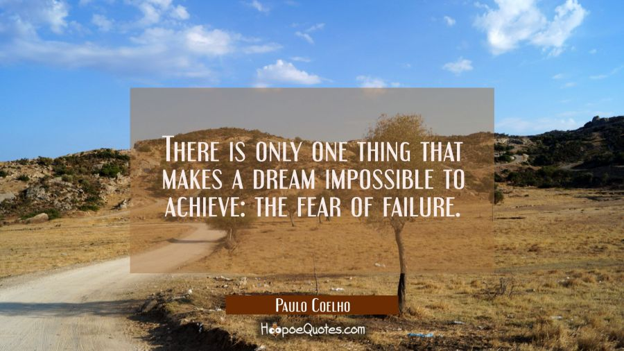 There is only one thing that makes a dream impossible to achieve: the fear of failure. Paulo Coelho Quotes