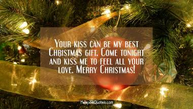 Your kiss can be my best Christmas gift. Come tonight and kiss me to feel all your love. Merry Christmas! Christmas Quotes