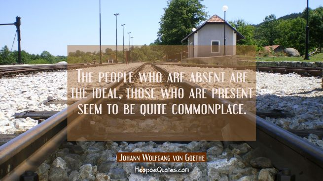 The people who are absent are the ideal, those who are present seem to be quite commonplace.