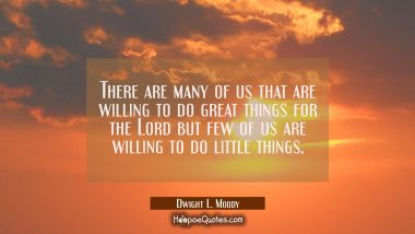 There are many of us that are willing to do great things for the Lord but few of us are willing to