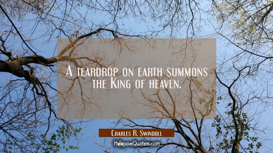 A teardrop on earth summons the King of heaven. Charles R. Swindoll Quotes