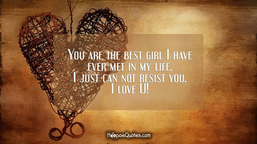 You are the best girl I have ever met in my life. I just can not resist you. I love U! I Love You Quotes