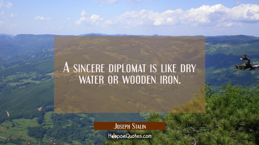 A sincere diplomat is like dry water or wooden iron. Joseph Stalin Quotes