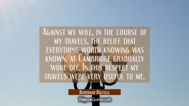 Against my will in the course of my travels the belief that everything worth knowing was known at C