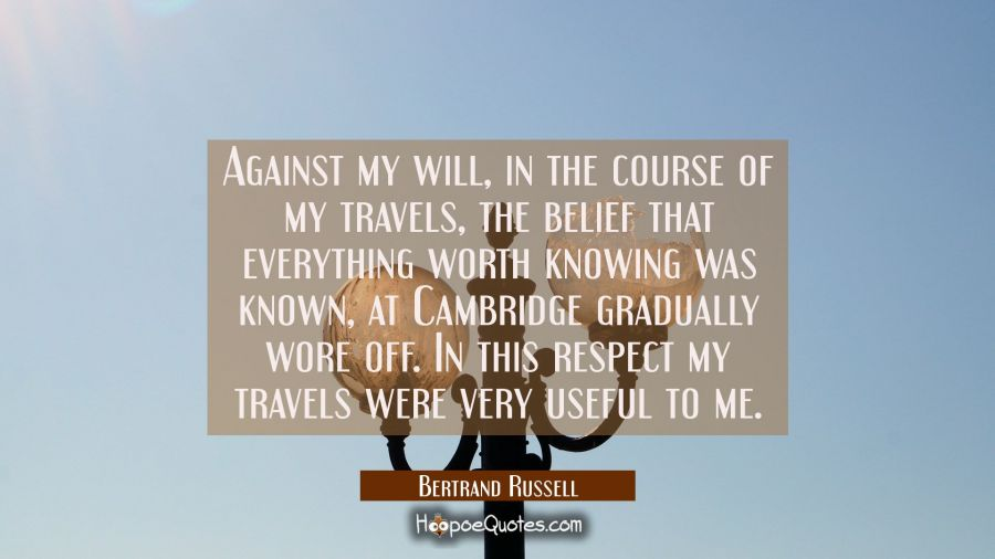 Against my will in the course of my travels the belief that everything worth knowing was known at C Bertrand Russell Quotes