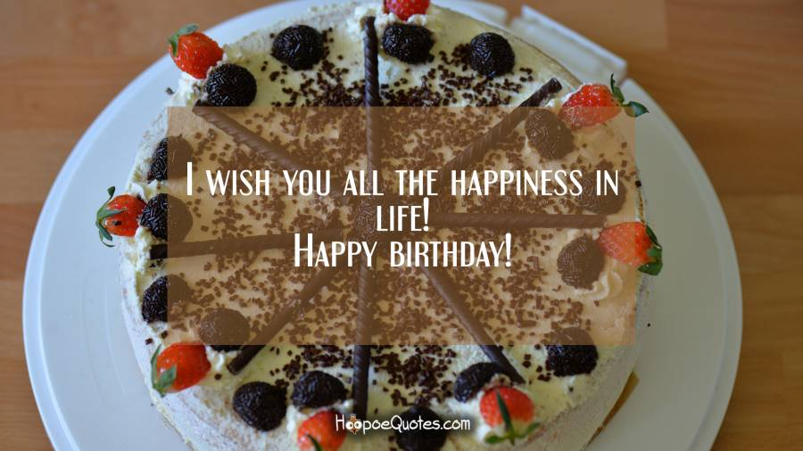 I wish you all the happiness in life! Happy birthday! Birthday Quotes