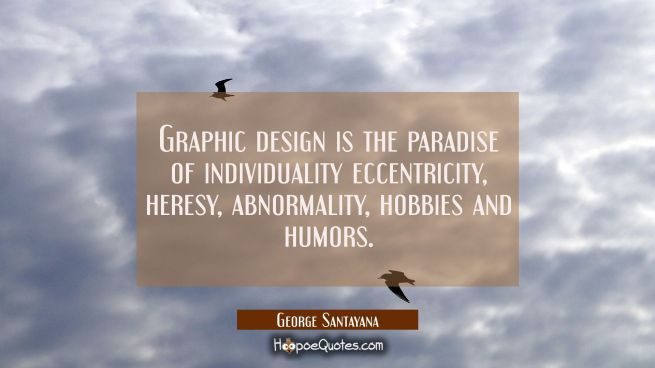 Graphic design is the paradise of individuality eccentricity heresy abnormality hobbies and humors.