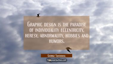 Graphic design is the paradise of individuality eccentricity heresy abnormality hobbies and humors. George Santayana Quotes
