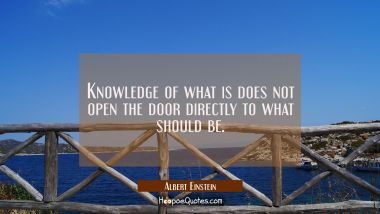 Knowledge of what is does not open the door directly to what should be.