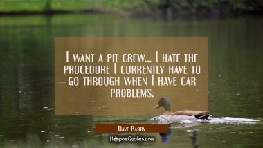 I want a pit crew... I hate the procedure I currently have to go through when I have car problems. Dave Barry Quotes