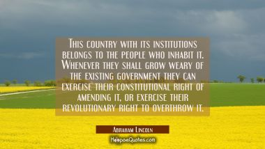 This country with its institutions belongs to the people who inhabit it. Whenever they shall grow w