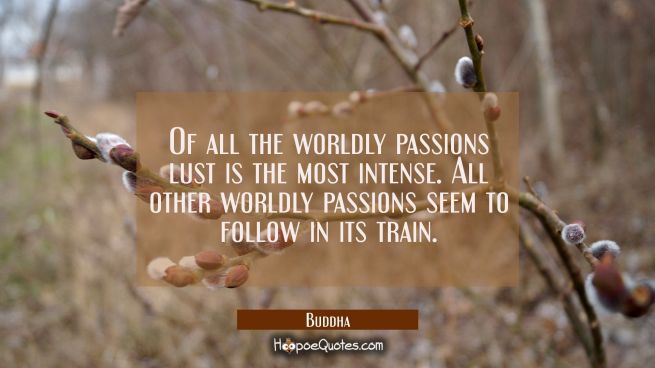 Of all the worldly passions lust is the most intense. All other worldly passions seem to follow in