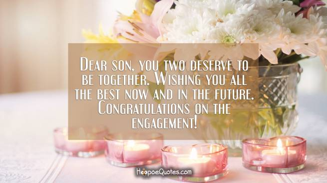 Dear son, you two deserve to be together. Wishing you all the best now and in the future. Congratulations on the engagement!