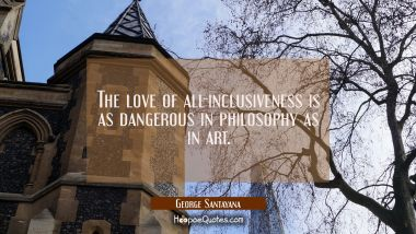 The love of all-inclusiveness is as dangerous in philosophy as in art. George Santayana Quotes
