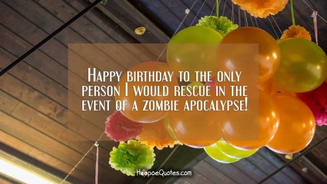 Happy birthday to the only person I would rescue in the event of a zombie apocalypse!