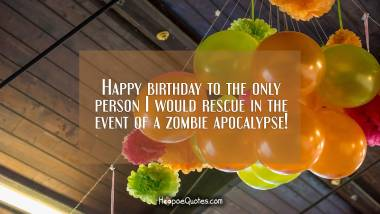 Happy birthday to the only person I would rescue in the event of a zombie apocalypse! Birthday Quotes
