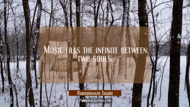 Music fills the infinite between two souls. Rabindranath Tagore Quotes