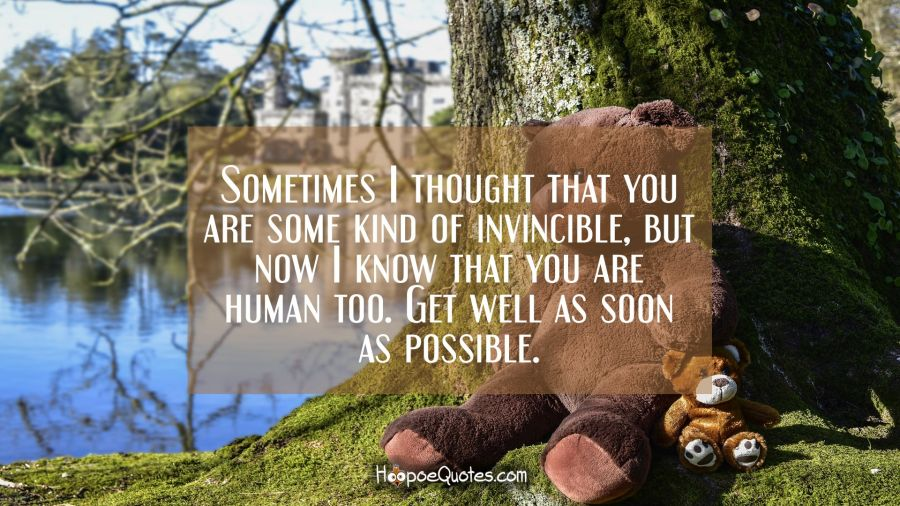 Sometimes I thought that you are some kind of invincible, but now I know that you are human too. Get well as soon as possible. Get Well Soon Quotes