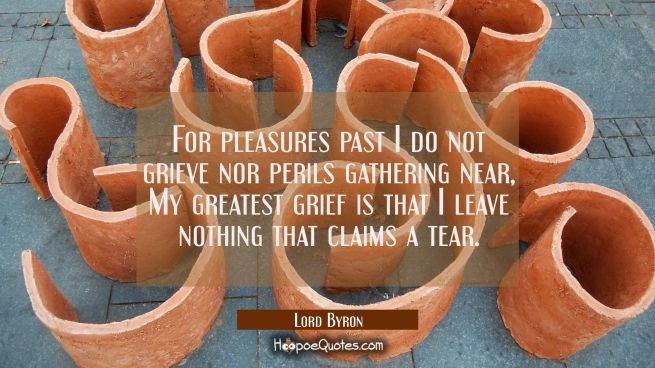 For pleasures past I do not grieve nor perils gathering near, My greatest grief is that I leave not