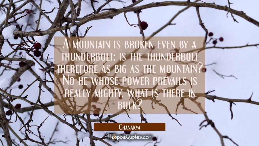 A mountain is broken even by a thunderbolt: is the thunderbolt therefore as big as the mountain? No Chanakya Quotes