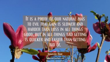 It is a proof of our natural bias to evil that gain is slower and harder than loss in all things go