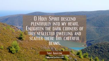 O Holy Spirit descend plentifully into my heart. Enlighten the dark corners of this neglected dwell Saint Augustine Quotes