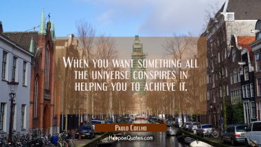 When you want something all the universe conspires in helping you to achieve it. Paulo Coelho Quotes