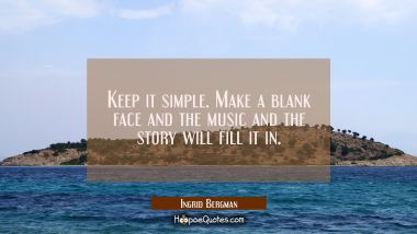 Keep it simple. Make a blank face and the music and the story will fill it in. Ingrid Bergman Quotes