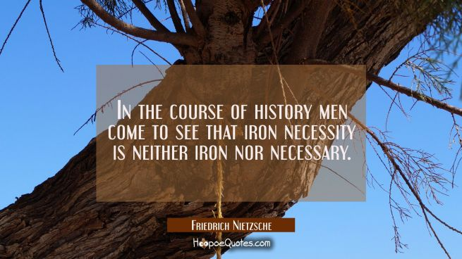 In the course of history men come to see that iron necessity is neither iron nor necessary.