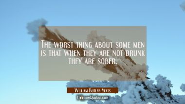 The worst thing about some men is that when they are not drunk they are sober. William Butler Yeats Quotes