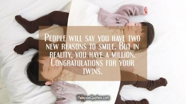 People will say you have two new reasons to smile. But in reality, you have a million. Congratulations for your twins.