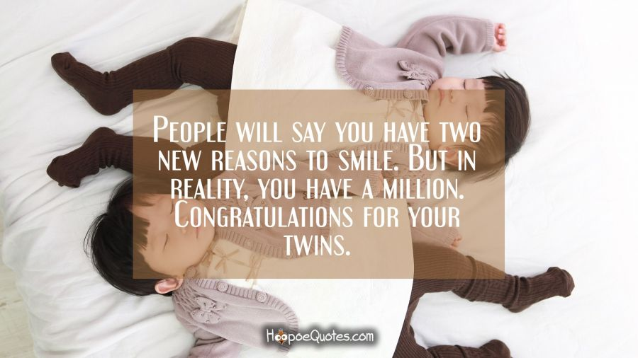 People will say you have two new reasons to smile. But in reality, you have a million. Congratulations for your twins. New Baby Quotes