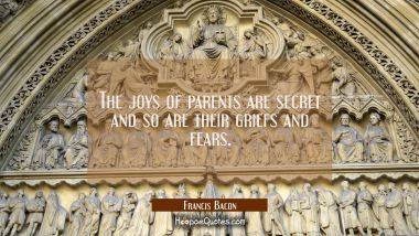 The joys of parents are secret and so are their griefs and fears. Francis Bacon Quotes